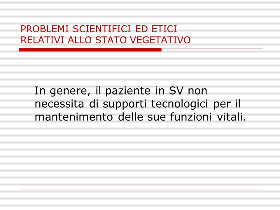 PROBLEMI SCIENTIFICI ED ETICI RELATIVI ALLO STATO VEGETATIVO In genere, il paziente in SV non necessita di supporti tecnologici per il mantenimento de