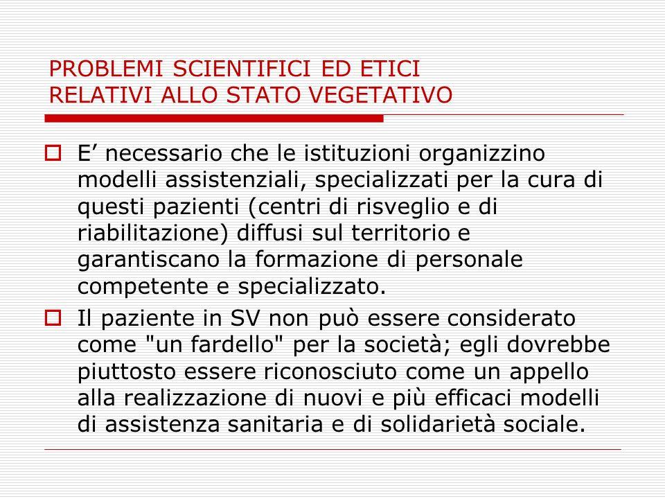 PROBLEMI SCIENTIFICI ED ETICI RELATIVI ALLO STATO VEGETATIVO E necessario che le istituzioni organizzino modelli assistenziali, specializzati per la c
