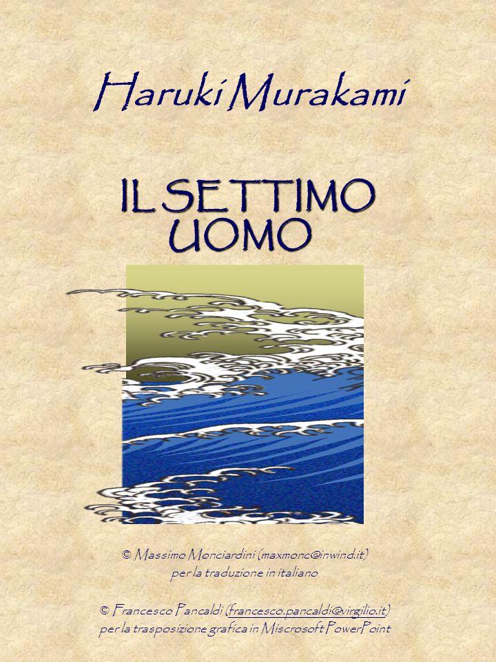 IL SETTIMO UOMO Haruki Murakami IL SETTIMO UOMO © Massimo Monciardini (maxmonc@inwind.it) per la traduzione in italiano © Francesco Pancaldi (francesco.pancaldi@virgilio.it) per la trasposizione grafica in Miscrosoft PowerPoint