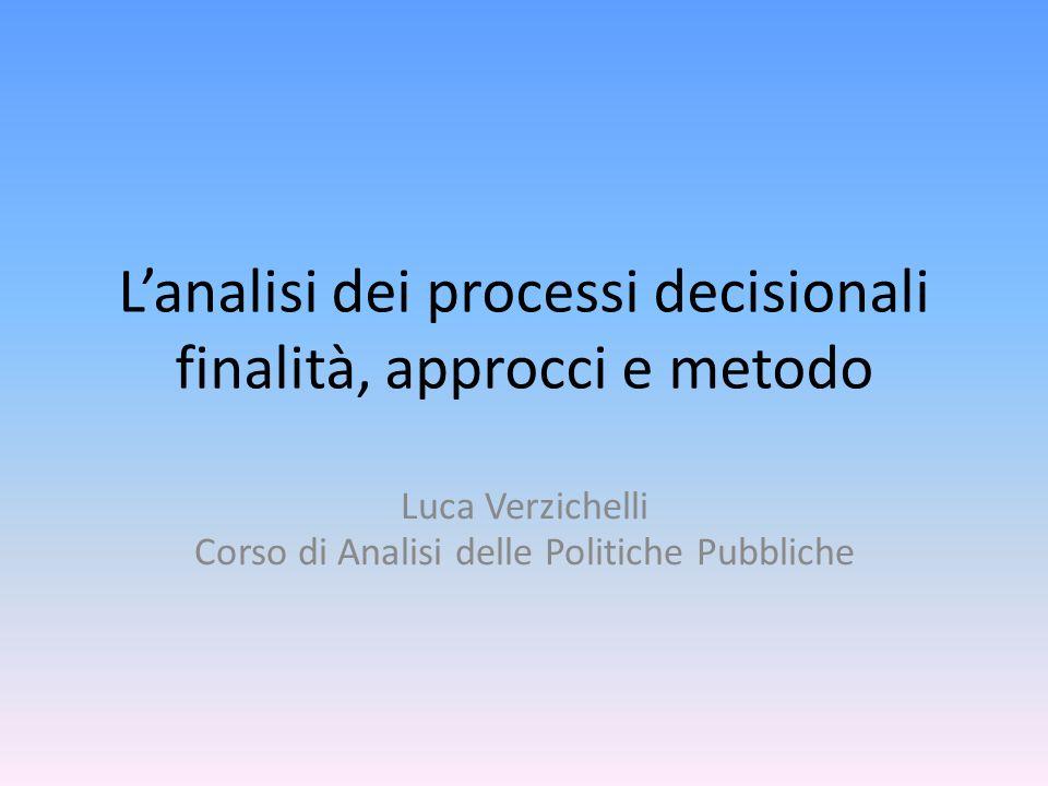 Lanalisi dei processi decisionali finalità, approcci e metodo Luca Verzichelli Corso di Analisi delle Politiche Pubbliche