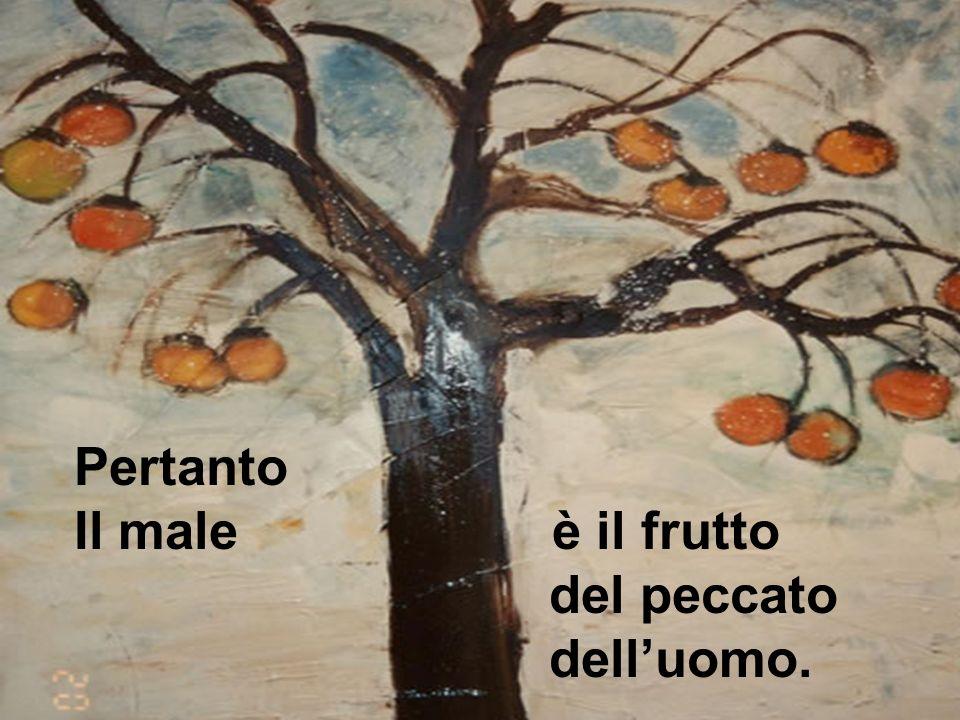 Pertanto Il male è il frutto del peccato delluomo.
