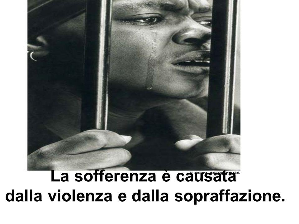 La sofferenza è causata dalla violenza e dalla sopraffazione.