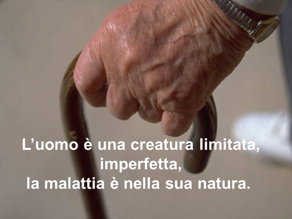 Luomo è una creatura limitata, imperfetta, la malattia è nella sua natura.