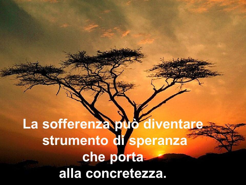 La sofferenza può diventare strumento di speranza che porta alla concretezza.