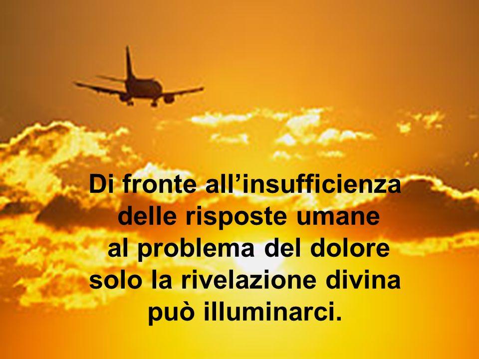 Di fronte allinsufficienza delle risposte umane al problema del dolore solo la rivelazione divina può illuminarci.