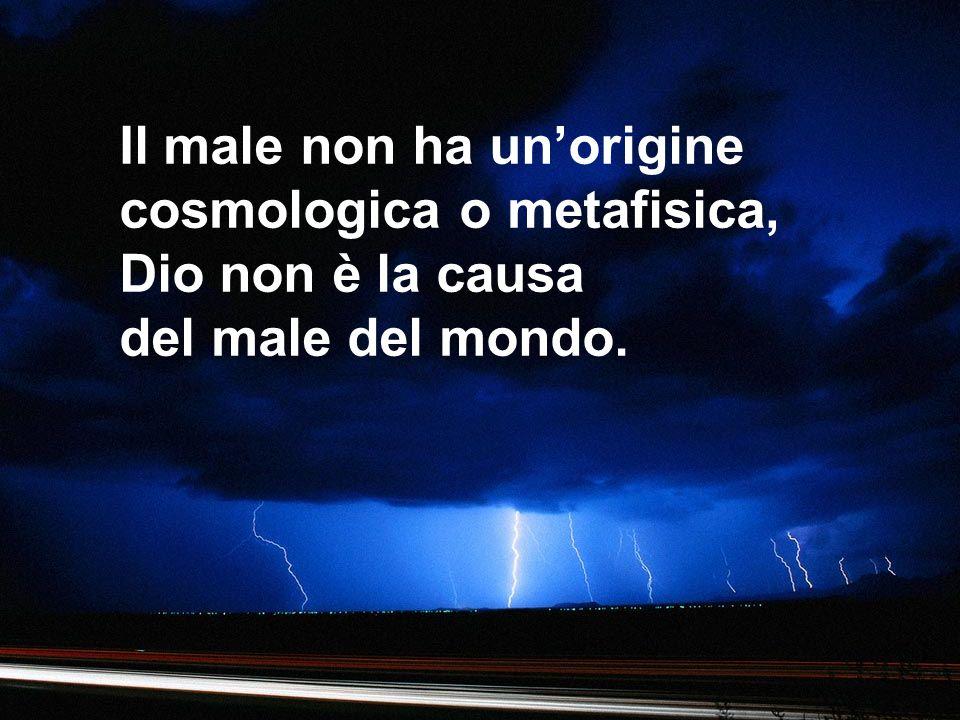 Il male non ha unorigine cosmologica o metafisica, Dio non è la causa del male del mondo.