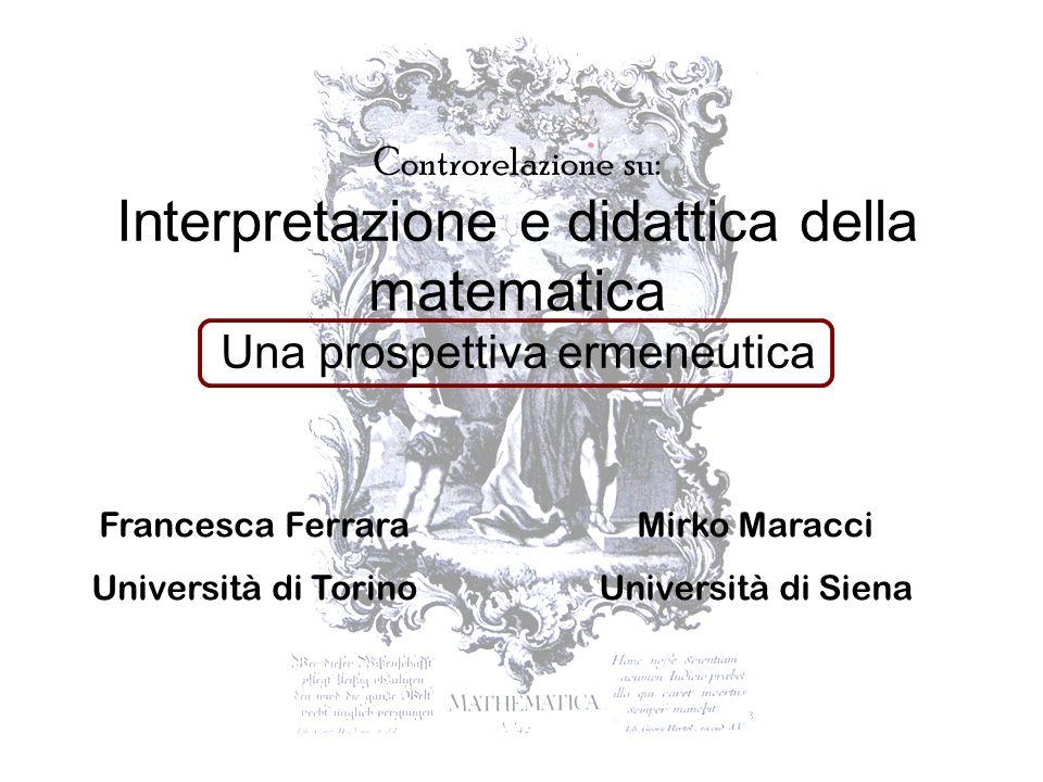 Controrelazione su: Interpretazione e didattica della matematica Una prospettiva ermeneutica Francesca Ferrara Università di Torino Mirko Maracci Univ