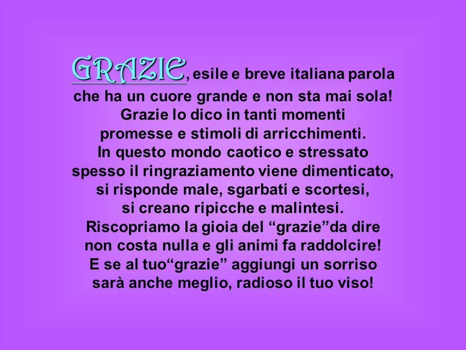 GRAZIE GRAZIE, esile e breve italiana parola che ha un cuore grande e non sta mai sola! Grazie lo dico in tanti momenti promesse e stimoli di arricchi