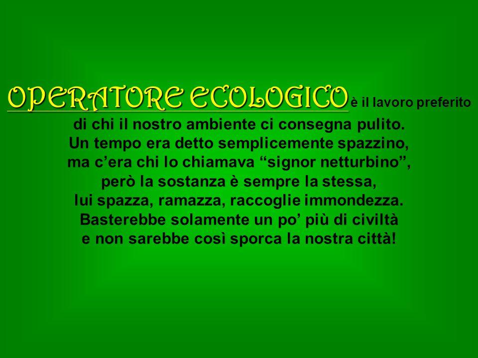 OPERATORE ECOLOGICO OPERATORE ECOLOGICO è il lavoro preferito di chi il nostro ambiente ci consegna pulito. Un tempo era detto semplicemente spazzino,