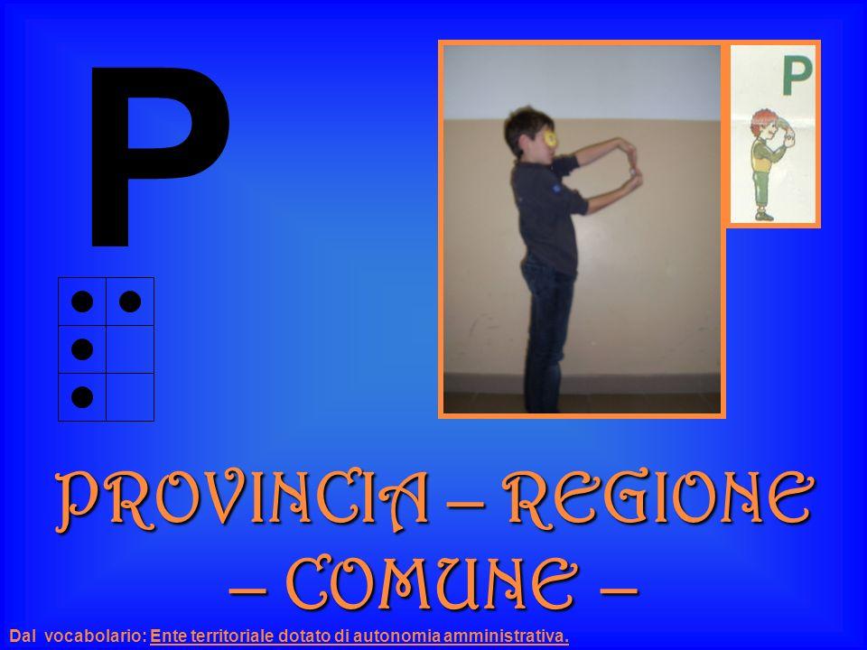 P PROVINCIA – REGIONE – COMUNE – Dal vocabolario: Ente territoriale dotato di autonomia amministrativa.