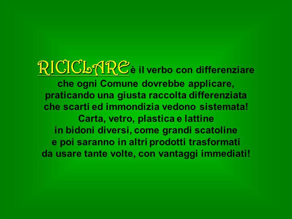 RICICLARE RICICLARE è il verbo con differenziare che ogni Comune dovrebbe applicare, praticando una giusta raccolta differenziata che scarti ed immond