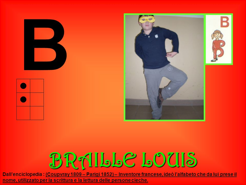 B BRAILLE LOUIS Dallenciclopedia : (Coupvray 1809 – Parigi 1852) – Inventore francese, ideò lalfabeto che da lui prese il nome, utilizzato per la scri
