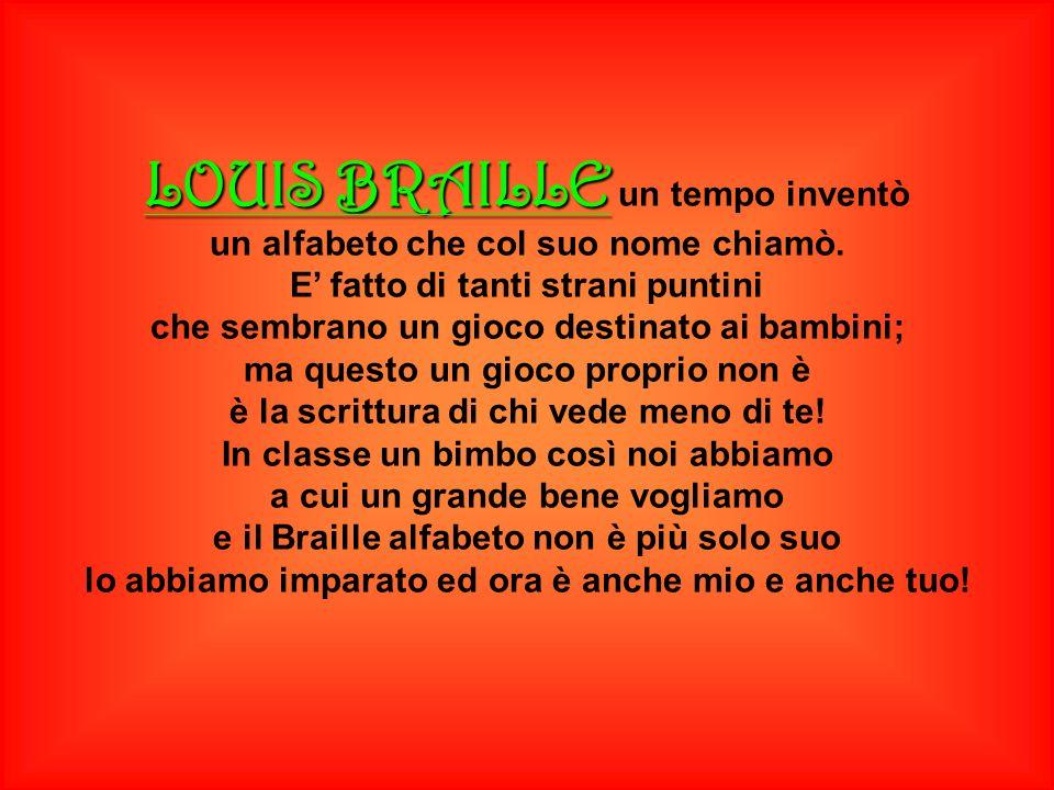 LOUIS BRAILLE LOUIS BRAILLE un tempo inventò un alfabeto che col suo nome chiamò. E fatto di tanti strani puntini che sembrano un gioco destinato ai b