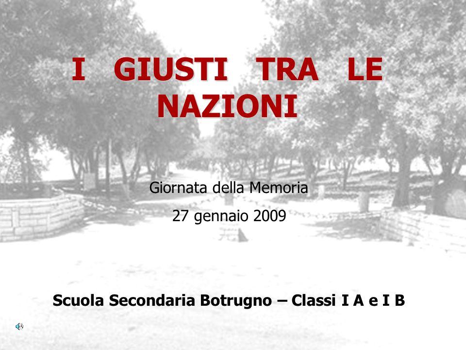 I GIUSTI TRA LE NAZIONI Scuola Secondaria Botrugno – Classi I A e I B Giornata della Memoria 27 gennaio 2009
