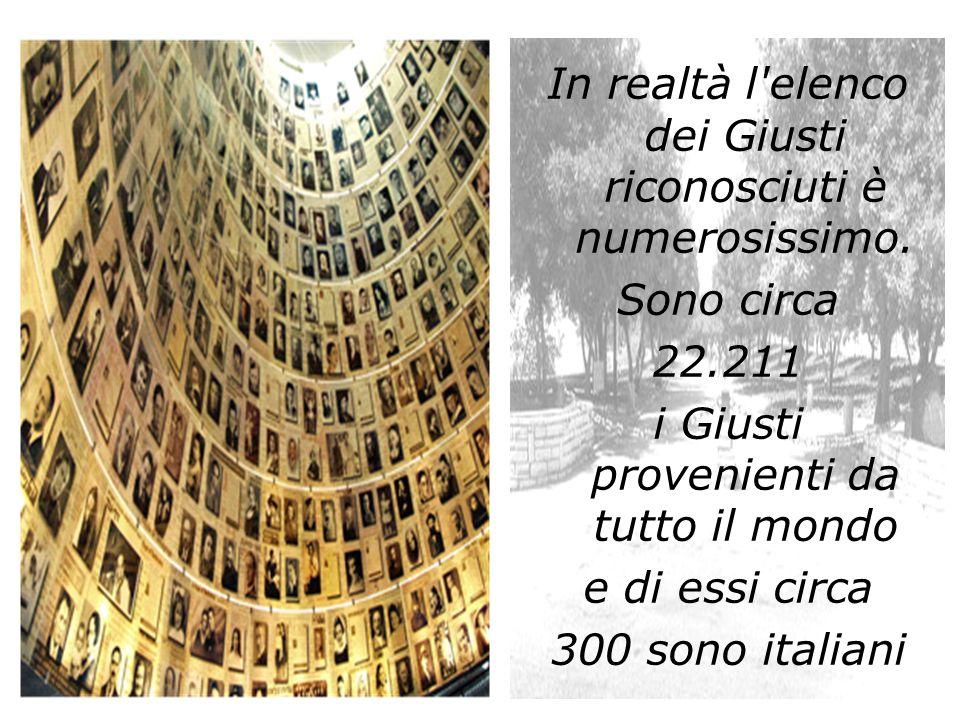 In realtà l'elenco dei Giusti riconosciuti è numerosissimo. Sono circa 22.211 i Giusti provenienti da tutto il mondo e di essi circa 300 sono italiani