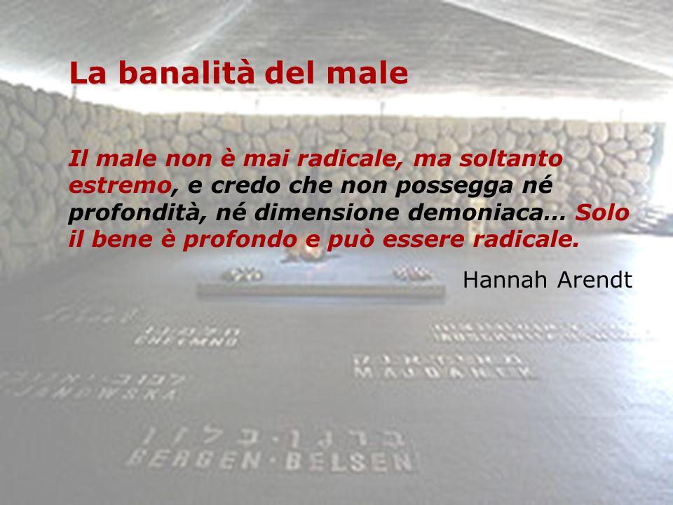 La banalità del male Il male non è mai radicale, ma soltanto estremo, e credo che non possegga né profondità, né dimensione demoniaca… Solo il bene è