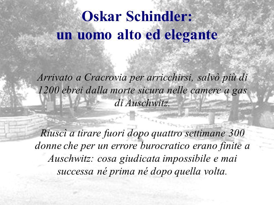 Oskar Schindler: un uomo alto ed elegante Arrivato a Cracrovia per arricchirsi, salvò più di 1200 ebrei dalla morte sicura nelle camere a gas di Ausch