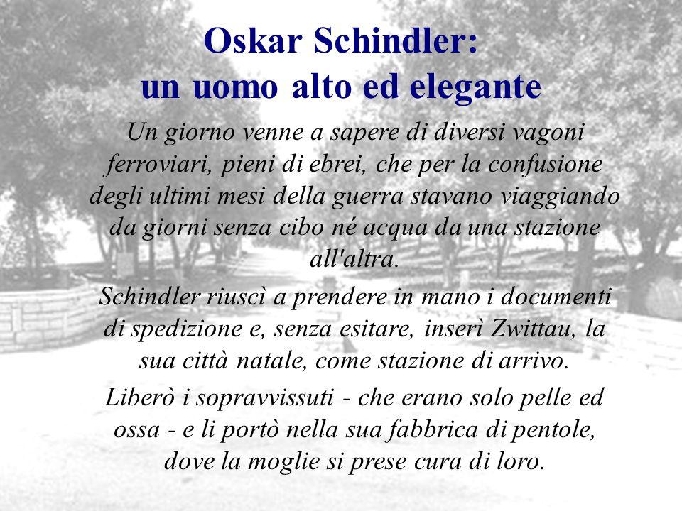Oskar Schindler: un uomo alto ed elegante Un giorno venne a sapere di diversi vagoni ferroviari, pieni di ebrei, che per la confusione degli ultimi me