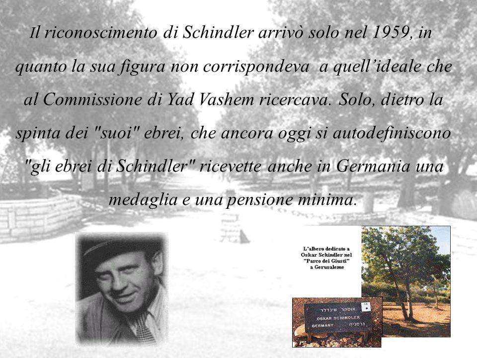. I l riconoscimento di Schindler arrivò solo nel 1959, in quanto la sua figura non corrispondeva a quellideale che al Commissione di Yad Vashem ricer