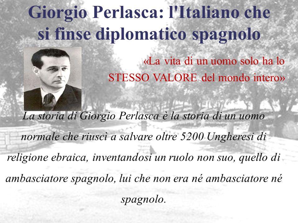 Giorgio Perlasca: l'Italiano che si finse diplomatico spagnolo «La vita di un uomo solo ha lo STESSO VALORE del mondo intero» La storia di Giorgio Per