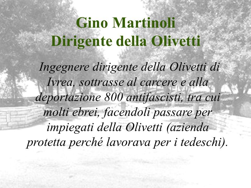 Gino Martinoli Dirigente della Olivetti Ingegnere dirigente della Olivetti di Ivrea, sottrasse al carcere e alla deportazione 800 antifascisti, tra cu