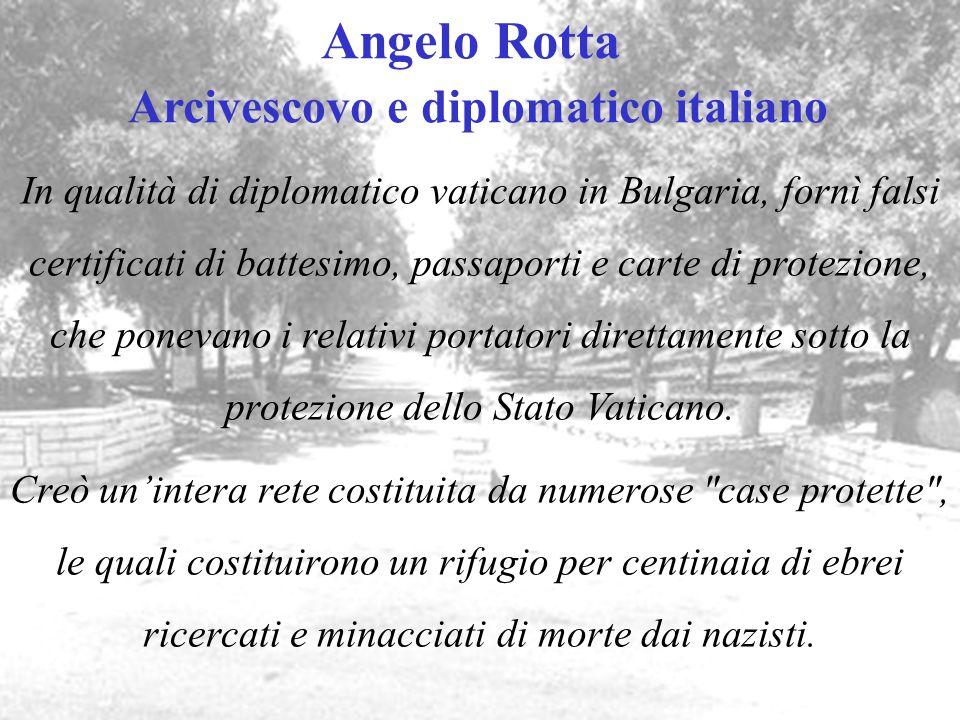 Angelo Rotta Arcivescovo e diplomatico italiano In qualità di diplomatico vaticano in Bulgaria, fornì falsi certificati di battesimo, passaporti e car