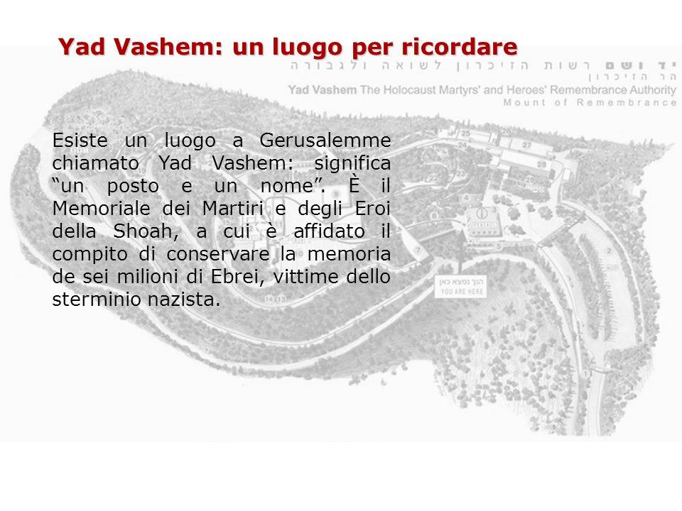 Esiste un luogo a Gerusalemme chiamato Yad Vashem: significa un posto e un nome. È il Memoriale dei Martiri e degli Eroi della Shoah, a cui è affidato