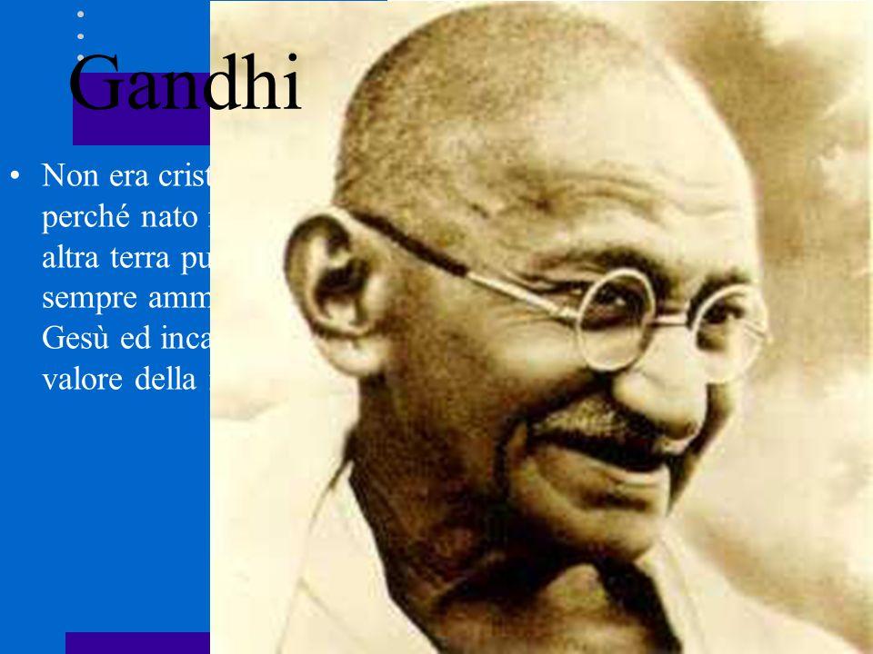 Non era cristiano perché nato in una altra terra pur avendo sempre ammirato Gesù ed incarnato il valore della mitezza. Gandhi