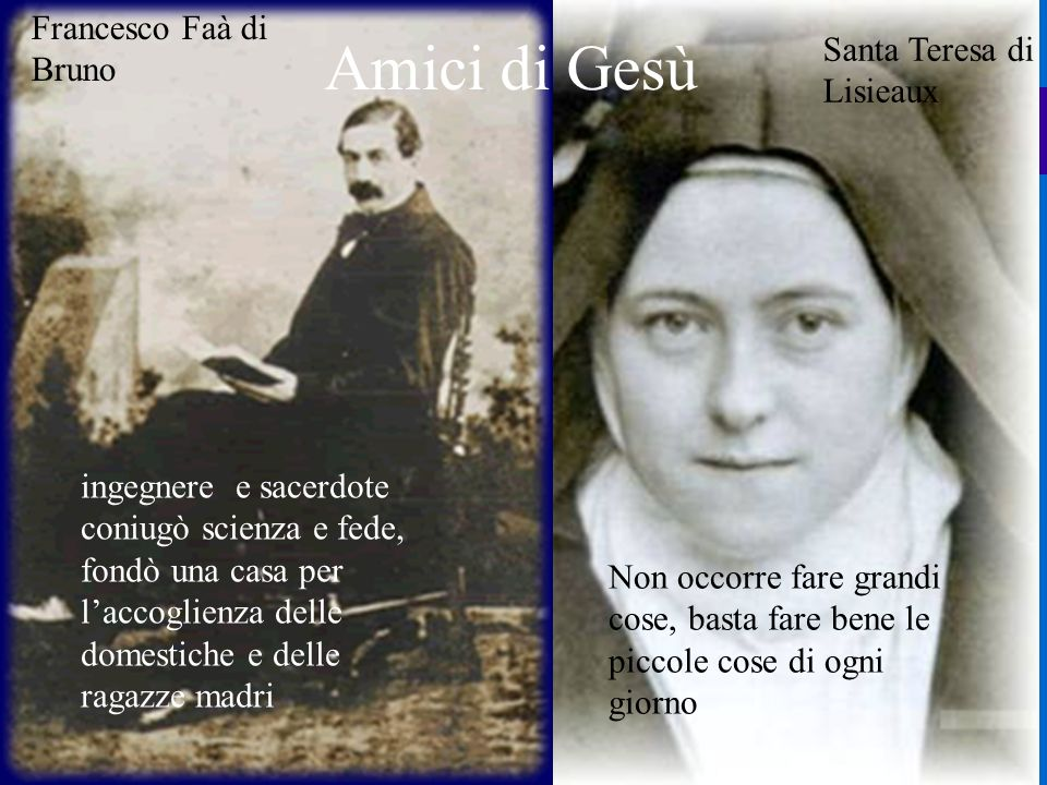 Santa Teresa di Lisieaux Amici di Gesù Francesco Faà di Bruno ingegnere e sacerdote coniugò scienza e fede, fondò una casa per laccoglienza delle dome