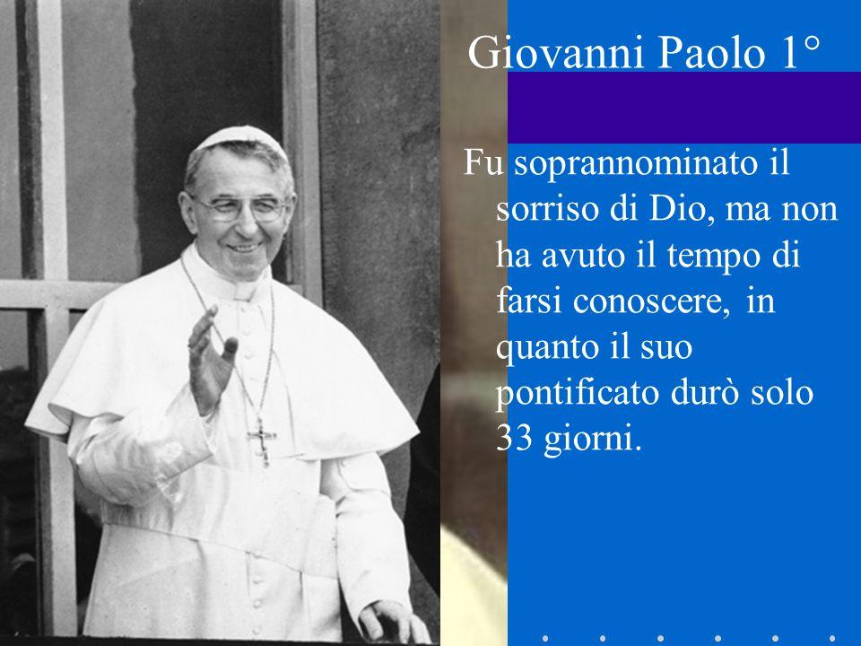Giovanni Paolo 1° Fu soprannominato il sorriso di Dio, ma non ha avuto il tempo di farsi conoscere, in quanto il suo pontificato durò solo 33 giorni.