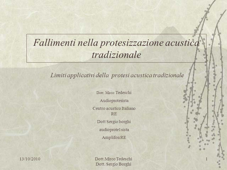 13/10/2010Dott.Mirco Tedeschi Dott. Sergio Borghi 1 Fallimenti nella protesizzazione acustica tradizionale Limiti applicativi della protesi acustica t