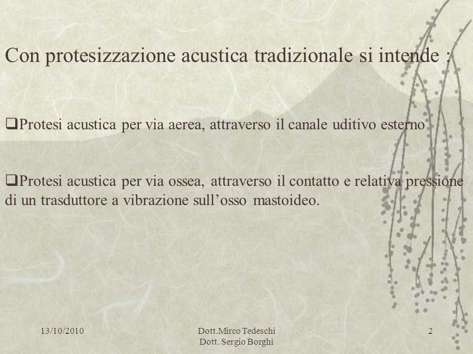 13/10/2010Dott.Mirco Tedeschi Dott. Sergio Borghi 2 Con protesizzazione acustica tradizionale si intende : Protesi acustica per via aerea, attraverso