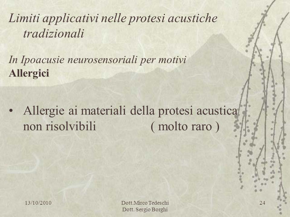 13/10/2010Dott.Mirco Tedeschi Dott. Sergio Borghi 24 Limiti applicativi nelle protesi acustiche tradizionali In Ipoacusie neurosensoriali per motivi A