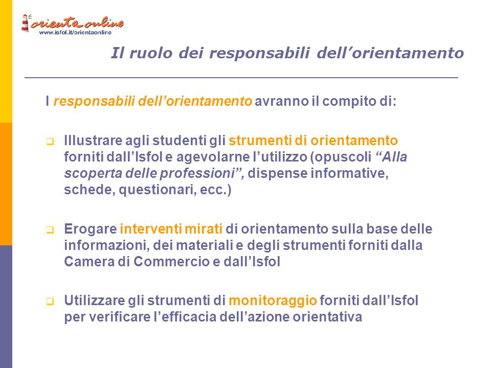 Il ruolo dei responsabili dellorientamento I responsabili dellorientamento avranno il compito di: Illustrare agli studenti gli strumenti di orientamen