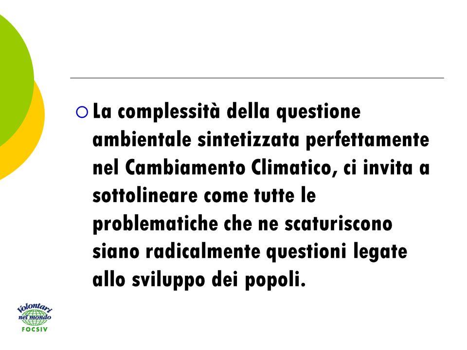 La complessità della questione ambientale sintetizzata perfettamente nel Cambiamento Climatico, ci invita a sottolineare come tutte le problematiche che ne scaturiscono siano radicalmente questioni legate allo sviluppo dei popoli.