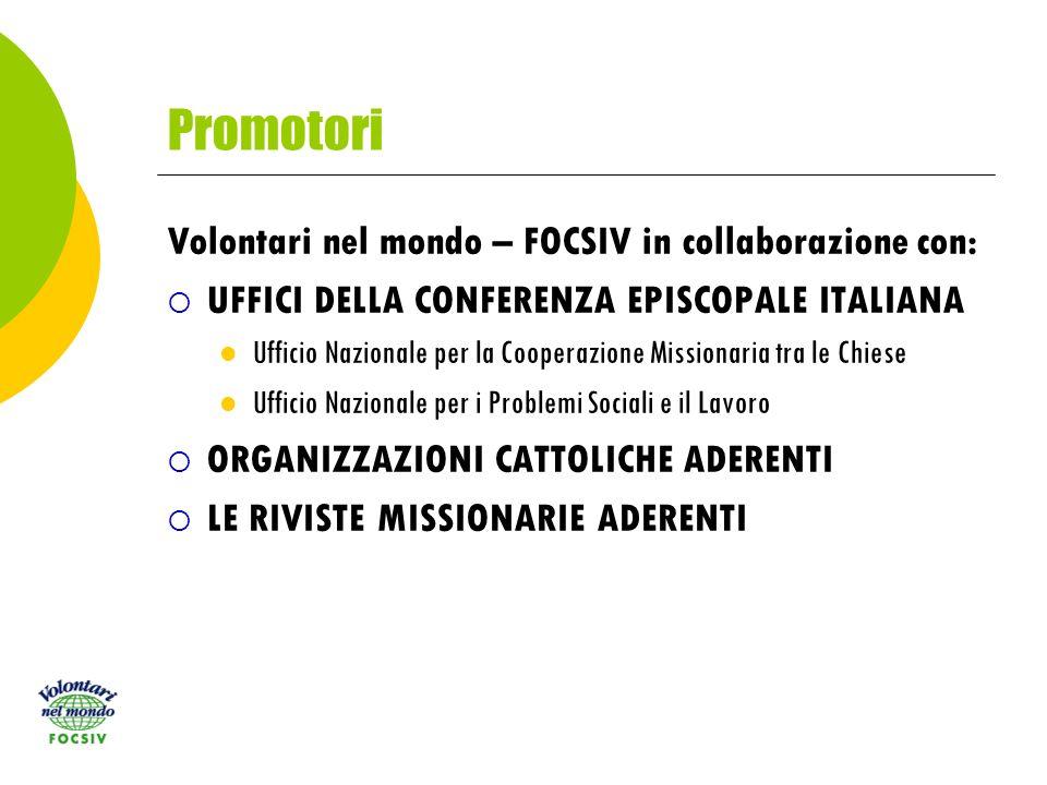 Promotori Volontari nel mondo – FOCSIV in collaborazione con: UFFICI DELLA CONFERENZA EPISCOPALE ITALIANA Ufficio Nazionale per la Cooperazione Missionaria tra le Chiese Ufficio Nazionale per i Problemi Sociali e il Lavoro ORGANIZZAZIONI CATTOLICHE ADERENTI LE RIVISTE MISSIONARIE ADERENTI