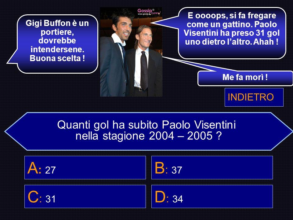 Quanti gol ha subito Paolo Visentini nella stagione 2004 – 2005 ? A : 27 B : 37 C : 31 D : 34 Hai scelto di chiedere a Bisio. Guarda che è un comico.