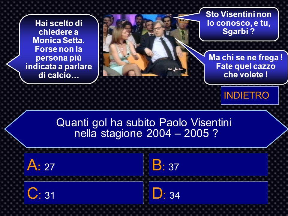 Quanti gol ha subito Paolo Visentini nella stagione 2004 – 2005 ? A : 27 B : 37 C : 31 D : 34 Gigi Buffon è un portiere, dovrebbe intendersene. Buona