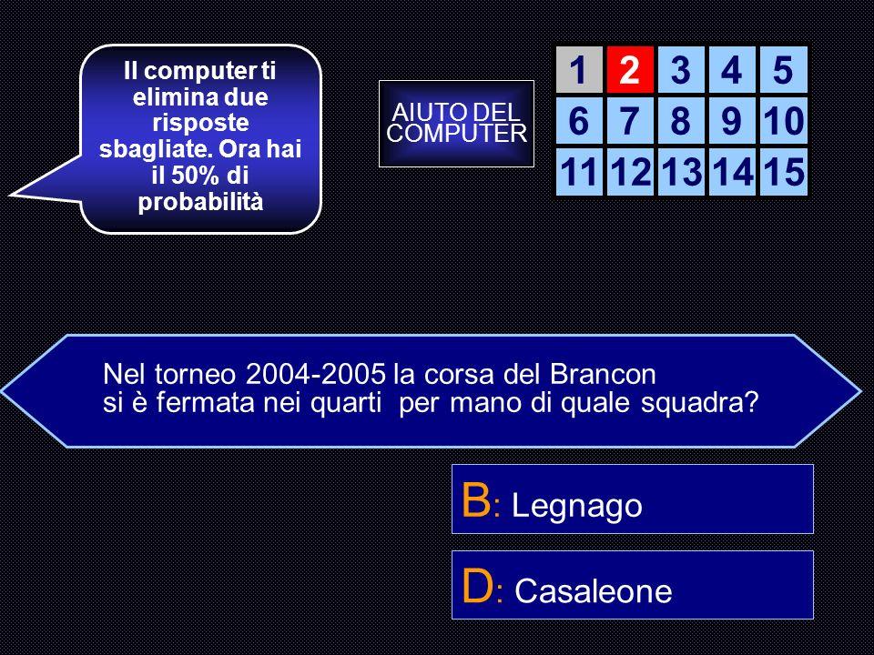 Nel torneo 2004-2005 la corsa del Brancon si è fermata nei quarti per mano di quale squadra? A : Volo Leggero B : Legnago C : Palla Meccanica D : Casa