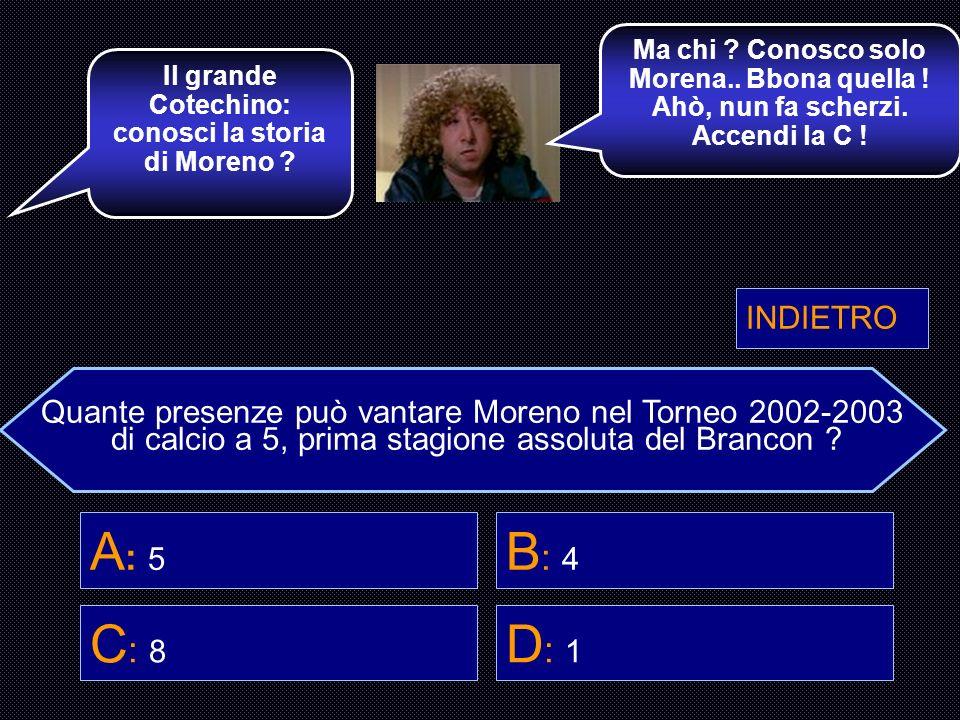 Quante presenze può vantare Moreno nel Torneo 2002-2003 di calcio a 5, prima stagione assoluta del Brancon ? A : 5 B : 4 C : 8 D : 1 Bella scelta ! A