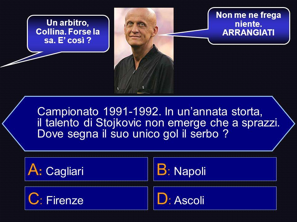 Campionato 1991-1992. In unannata storta, il talento di Stojkovic non emerge che a sprazzi. Dove segna il suo unico gol il serbo ? A : Cagliari B : Na