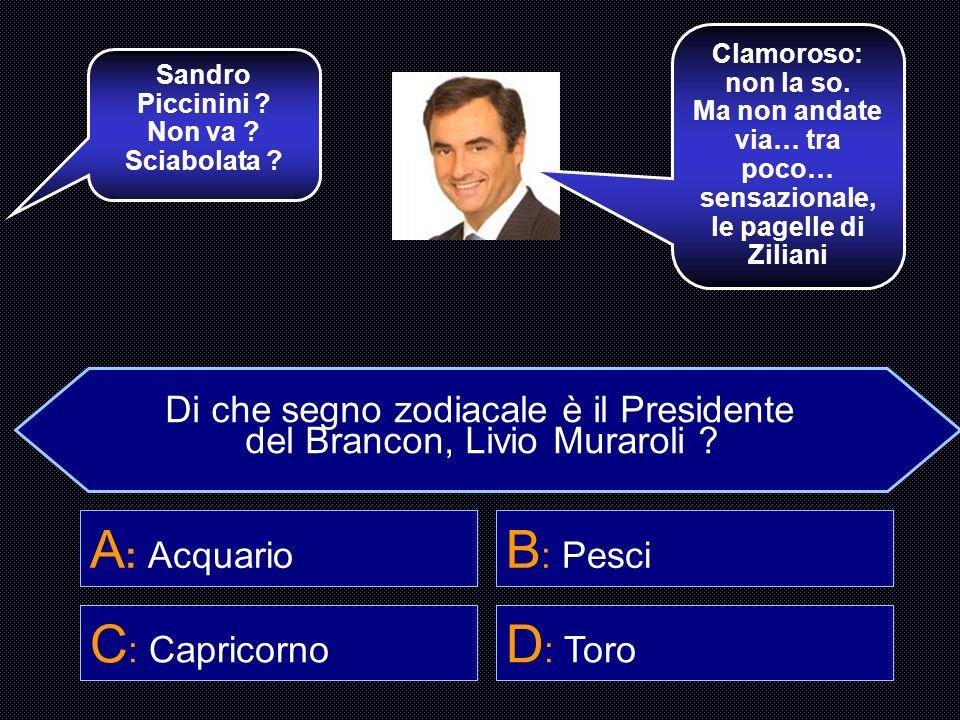 Di che segno zodiacale è il Presidente del Brancon, Livio Muraroli ? A : Acquario B : Pesci C : Capricorno D : Toro Hai scelto Alessandra Canale, la s