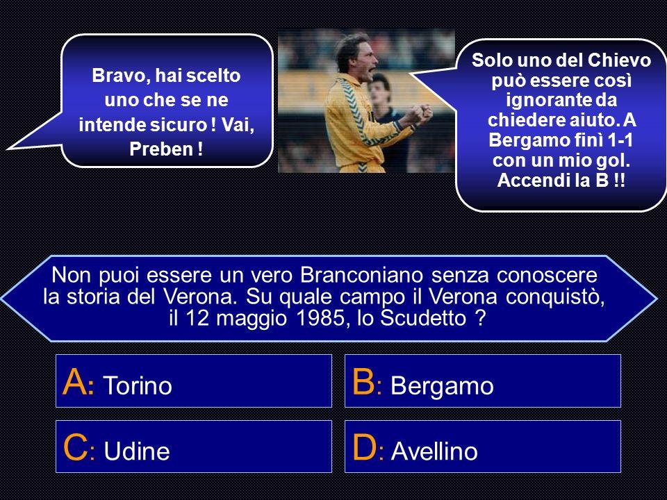 Sentiamo Brosio. Il Verona vinse lo Scudetto nel 1985 a… A… Ma che ne so io, sono della Juve e poi mi sto intortando la Stella. Fai C, a caso ! A : To