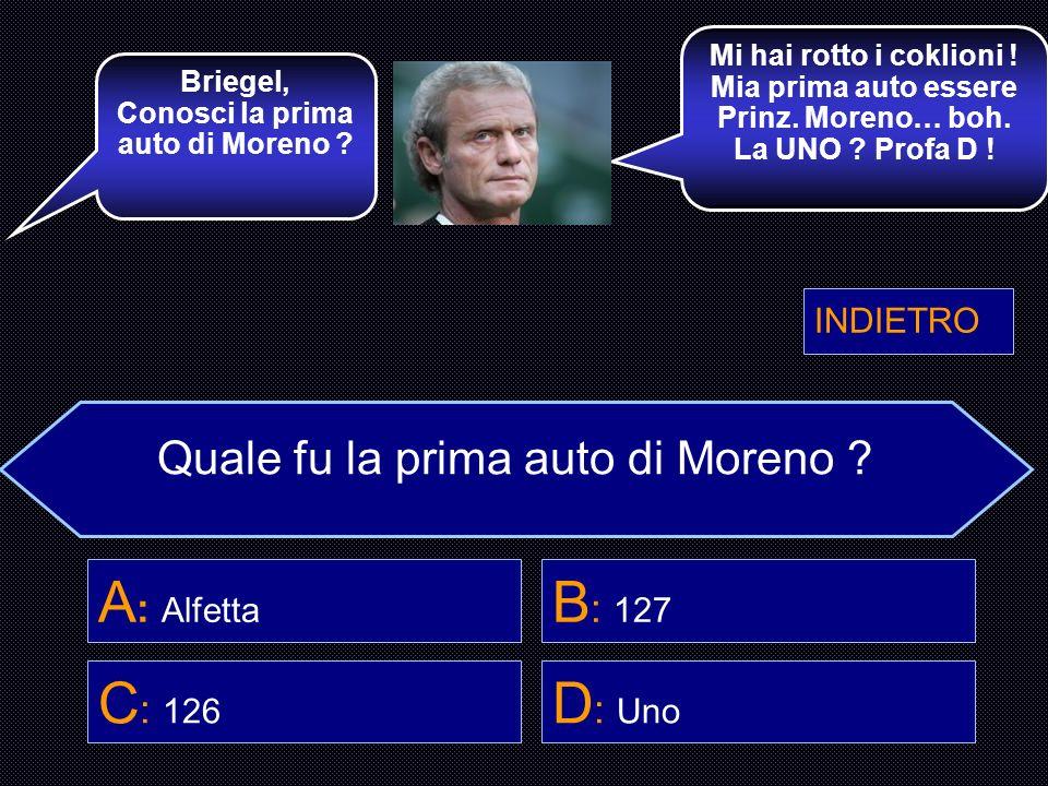 Quale fu la prima auto di Moreno ? A : Alfetta B : 127 C : 126 D : Uno Dott. Montalcini, Lei sa quale fu la prima storica auto di Moreno ? Sì, la 127.