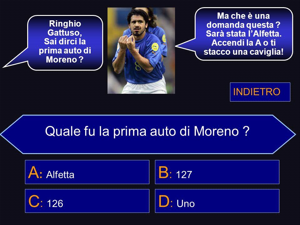 Quale fu la prima auto di Moreno ? A : Alfetta B : 127 C : 126 D : Uno Briegel, Conosci la prima auto di Moreno ? Mi hai rotto i coklioni ! Mia prima
