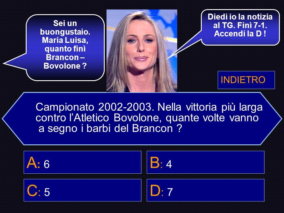 Campionato 2002-2003. Nella vittoria più larga contro lAtletico Bovolone, quante volte vanno a segno i barbi del Brancon ? A : 6 B : 4 C : 5 D : 7 Hai