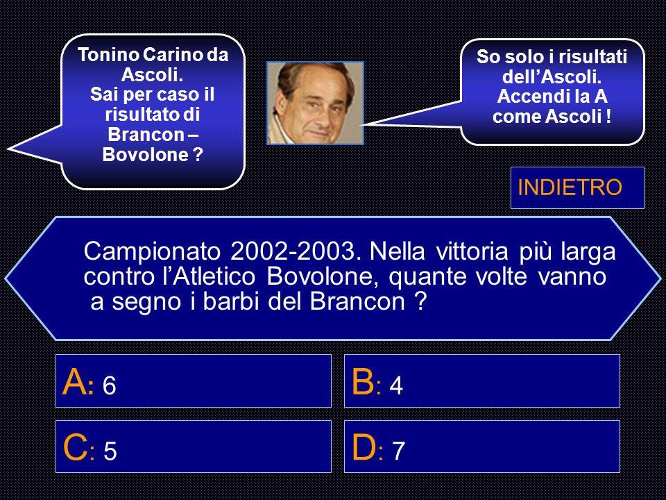 Campionato 2002-2003. Nella vittoria più larga contro lAtletico Bovolone, quante volte vanno a segno i barbi del Brancon ? A : 6 B : 4 C : 5 D : 7 Sei
