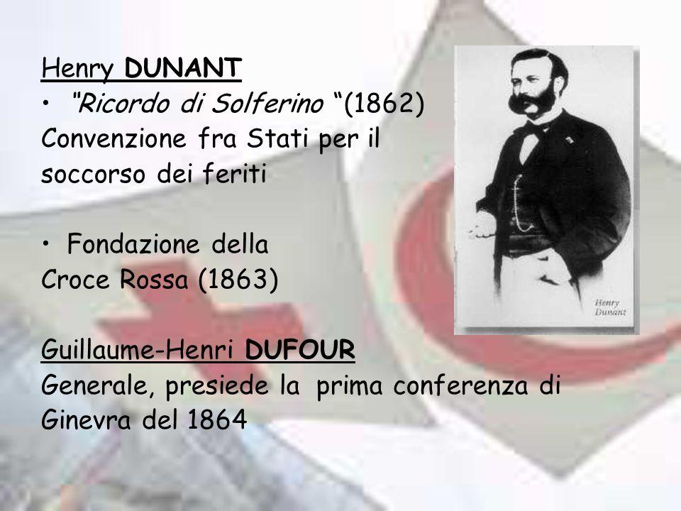 Henry DUNANT Ricordo di Solferino (1862) Convenzione fra Stati per il soccorso dei feriti Fondazione della Croce Rossa (1863) Guillaume-Henri DUFOUR Generale, presiede la prima conferenza di Ginevra del 1864