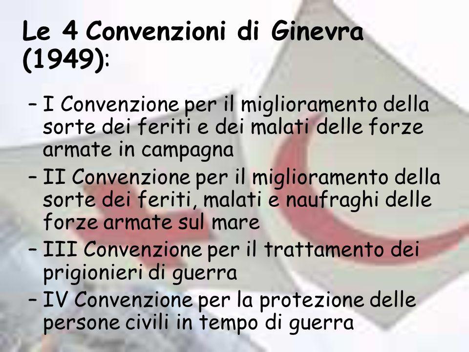 Le 4 Convenzioni di Ginevra (1949): –I Convenzione per il miglioramento della sorte dei feriti e dei malati delle forze armate in campagna –II Convenz