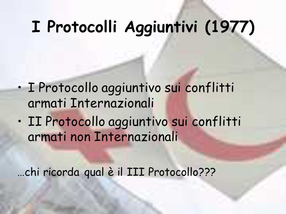 I Protocolli Aggiuntivi (1977) I Protocollo aggiuntivo sui conflitti armati Internazionali II Protocollo aggiuntivo sui conflitti armati non Internazionali …chi ricorda qual è il III Protocollo???